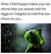 Child Support, Craigslist, and Funny: When Child Support takes your tax  refund after you already told the  nigga on Craigslist to hold that box  Chevy for you. 😰