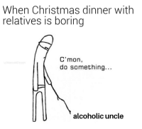 C'mon: When Christmas dinner with  relatives is boring  C'mon,  do something.  u/MarcoMDtrash  alcoholic uncle C'mon