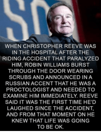 Christopher Reeve: WHEN CHRISTOPHER REEVE WAS  IN THE HOSPITAL AFTER THE  RIDING ACCIDENT THAT PARALYZED  HIM, ROBIN WILLIAMS BURST  THROUGH THE DOOR WEARING  SCRUBS AND ANNOUNCED IN A  RUSSIAN ACCENT THAT HE WAS A  PROCTOLOGIST AND NEEDED TO  EXAMINE HIM IMMEDIATELY. REEVE  SAID IT WAS THE FIRST TIME HE'D  LAUGHED SINCE THE ACCIDENT,  AND FROM THAT MOMENT ON HE  KNEW THAT LIFE WAS GOING  TO BE OK.