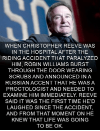 <p>Two brilliant actors.</p>: WHEN CHRISTOPHER REEVE WAS  IN THE HOSPITAL AFTER THE  RIDING ACCIDENT THAT PARALYZED  HIM, ROBIN WILLIAMS BURST  THROUGH THE DOOR WEARING  SCRUBS AND ANNOUNCED INA  RUSSIAN ACCENT THAT HE WASA  PROCTOLOGIST AND NEEDED TO  EXAMINE HIM IMMEDIATELY. REEVE  SAID IT WAS THE FIRST TIME HED  LAUGHED SINCE THE ACCIDENT,  AND FROM THAT MOMENT ON HE  KNEW THAT LIFE WAS GOING  TO BE OK <p>Two brilliant actors.</p>