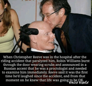He really was a wholesome man: When Christopher Reeve was in the hospital after the  riding accident that paralyzed him, Robin Williams burst  through the door wearing scrubs and announced in a  Russian accent that he was a proctologist and needed  to examine him immediately. Reeve said it was the first  time he'd laughed since the accident, and from that  moment on he knew that life was going to be OK  Weird World He really was a wholesome man