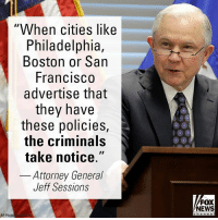 "Memes, News, and Las Vegas: When cities like  Philadelphia,  Boston or San  FranciSCO  advertise that  they have  these policies,  the criminals  take notice.""  Attorney General  Jeff Sessions  FOX  NEWS  AP Photo During a stop in Las Vegas on Wednesday, Attorney General Jeff Sessions said lax immigration enforcement leads to increased violence. He pointed to Kate Steinle, who was killed by an illegal immigrant in San Francisco who allegedly moved to that city because of its sanctuary status."