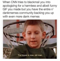 cnn.com, Community, and Dank: When CNN tries to blackmail you into  apologizing for a harmless and albeit funny  GIF you made but you have the entire r/  dankmemes community backing you up  with even more dank memes  The future is now, old man. We are officially declaring meme war on @CNN payattentionamerica