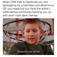 """<p>You have our support. Beware, CNN (by filthydank_2099 ) via /r/dank_meme <a href=""""http://ift.tt/2svEwhJ"""">http://ift.tt/2svEwhJ</a></p>: When CNN tries to blackmail you into  apologizing for a harmless and albeit funny  GIF you made but you have the entire r/  dankmemes community backing you up  with even more dank memes  The future is now, old man. <p>You have our support. Beware, CNN (by filthydank_2099 ) via /r/dank_meme <a href=""""http://ift.tt/2svEwhJ"""">http://ift.tt/2svEwhJ</a></p>"""