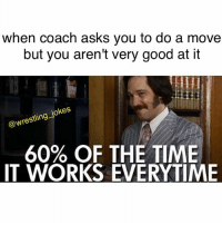 Memes, Wrestling, and Good: when coach asks you to do a move  but you aren't very good at it  @wrestling joke  60% OF THE TIME  IT WORKS EVERYTIME 😎😎 joke by @jackwfuchs