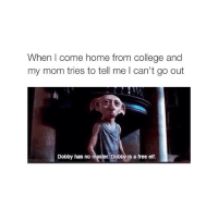 College, huh? I DO WHATEVER I WANT ANYWAY: When come home from College and  my mom tries to tell me can't go out  Dobby has no master. Dobby is a free elf College, huh? I DO WHATEVER I WANT ANYWAY