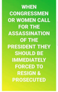 Assassination, Memes, and Women: WHEN  CONGRESSMEN  OR WOMEN CALL  FOR THE  ASSASSINATION  OF THE  PRESIDENT THEY  SHOULD BE  IMMEDIATELY  FORCED TO  RESIGN &  PROSECUTED What say you? #Treason