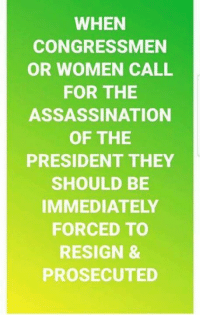 Assassination, Memes, and Women: WHEN  CONGRESSMEN  OR WOMEN CALL  FOR THE  ASSASSINATION  OF THE  PRESIDENT THEY  SHOULD BE  IMMEDIATELY  FORCED TO  RESIGN &  PROSECUTED