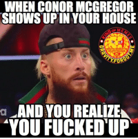 Conor McGregor, Meme, and Memes: WHEN CONOR MCGREGOR  SHOWS UPIN YOUR HOUSE  RAuT  GRRUITY.FORGOT mEl  oninsTRGRAM  FOR  AND YOU REALIZE  YOU FUCKED UP  a enzoamore wrestling prowrestling professionalwrestling meme wrestlingmemes wwememes wwe nxt raw mondaynightraw sdlive smackdownlive tna impactwrestling totalnonstopaction impactonpop boundforglory bfg xdivision njpw newjapanprowrestling roh ringofhonor luchaunderground pwg