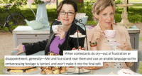 Language, Cry, and Them: When contestants do cry-out of frustration or  disappointment, generally-Mel and Sue stand near them and use un-airable language so the  embarrassing footage is tainted, and won't make it into the final edit