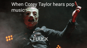 I made this: When Corey Taylor hears pop  music  FUUCK I made this