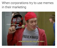 how do you do fellow kids: When corporations try to use memes  in their marketing  IG: @Shitheadsteve  HOW DO YOU DO, FELLOW KIDS?