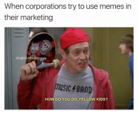 Heard y'all like may mays now buy some of our shit @imemeapp: When corporations try to use memes in  their marketing  IG:@Shitheadsteve  music BAND  HOW DO YOU DO, FELLOW KIDS? Heard y'all like may mays now buy some of our shit @imemeapp