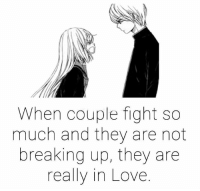 break up: When couple fight so  much and they are not  breaking up, they are  really in Love