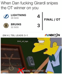 Fucking, Logic, and Memes: When Dan fucking Girardi snipes  the OT winner on you  4  3  2I SHT NING4  28 SOG  FINAL / OT  BRUINS  32 SOG  GM 4 I TBL LEADS 3-1  NBCN  @nhl_ref_logic  亇  today old friend I left to get dinner for 5 minutes and this is what happens