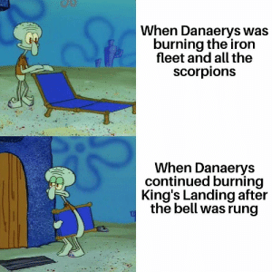 the scorpions: When Danaerys was  burning the iron  fleet and all the  scorpions  When Danaerys  continued burning  King's Landing after  the bell was rung