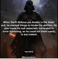 Memes, Sith, and Mean: When Darth Sidious put Anakin in the Vader  suit, he planted things to hinder his abilities. He  also made his suit especially vulnerable to  force lightening, so he could kill Vader easily,  in any instant.  Fact #212  @Starwarsfacts Sidious is pretty mean to Vader but he is a Sith Lord after all. starwarsfacts