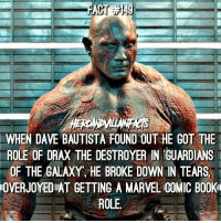Memes, Guardians of the Galaxy, and Marvel: WHEN DAVE BAUTISTA FOUND OUT HE GOT THE  ROLE OF DRAX THE DESTROYER IN GUARDIANS  OF THE GALAXY, HE BROKE DOWN IN TEARS  OVERJOYED AT GETTING A MARVEL COMIC BO0K  ROLE He does such a great job! 👏🏻 It's been 3 Years since the first GOTG came out!
