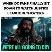 Memes, Justice, and Justice League: WHEN DC FANS FINALLY SIT  DOWN TO WATCH JUSTICE  LEAGUE IN THEATERS.  ALL THINGS HERO  ATH  WERE ALL'GOING TO CRY Tears of joy. justiceleague dc dceu aquaman