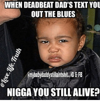 WHEN DEADBEAT DAD'STEXT YOU  OUT THE BLUES  Amybabydaddystilaintshit, GE FB  NIGGAYOU STILL ALIVE