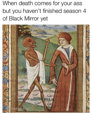 Not now death, black mirror is on.: When death comes for your ass  but you haven't finished season 4  of Black Mirror yet  @YouEvenJoust  OPAN Not now death, black mirror is on.