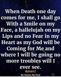 God, Hallelujah, and Memes: When Death one day  comes for me, I shall go  With a Smile on my  Face, a hallelujah on my  Lips and no Fear in my  Heart as my God will be  Coming for Me and  where I will be going no  more troubles will I  ever see  Amen!  Be Human Be Kind <3