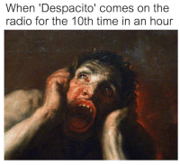 <p>Put Me Out Of My Misery</p>: When 'Despacito' comes on the  radio for the 10th time in an hour <p>Put Me Out Of My Misery</p>