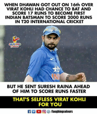 #ViratKohli 🇮🇳: WHEN DHAWAN GOT OUT ON 16th OVER  VIRAT KOHLI HAD CHANCE TO BAT AND  SCORE 17 RUNS TO BECOME FIRST  INDIAN BATSMAN TO SCORE 2000 RUNS  IN T20 INTERNATIONAL CRICKET  LAUGHING  BUT HE SENT SURESH RAINA AHEAD  OF HIM TO SCORE RUNS FASTER  THAT'S SELFLESS VIRAT KOHLI  FOR YOU #ViratKohli 🇮🇳