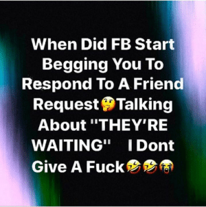 "I Dont Give a Fuck, Fuck, and Waiting...: When Did FB Start  Begging You To  Respond To A Friend  RequestTalking  About ""THEY'RE  WAITING"" I Dont  Give A Fuck 😉"