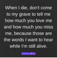 How Much You Miss Me: When die, don't Come  to my grave to tell me  how much you love me  and how much you miss  me, because those are  the words I want to hear  While I'm still alive.  SHAREABLE.WG RLD