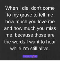 How Much You Love Me: When die, don't Come  to my grave to tell me  how much you love me  and how much you miss  me, because those are  the words I want to hear  While I'm still alive  SHAREABLE.WG RLD