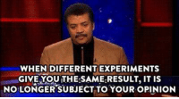Neil deGrasse Tyson  ~C: WHEN DIFFERENT EXPERIMENTS  GIVE YOU THE:SAME RESULT, IT is  NOLONGER SUBJECT TO YOUR OPINION Neil deGrasse Tyson  ~C