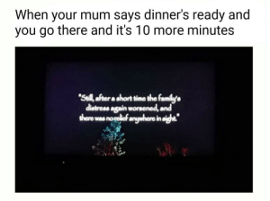 """Dank, Fake, and Memes: When  dinner's ready and  your mum says  you go there and it's 10 more minutes  """"Seill after a short time the family's  distress again worsened, and  there was norelief anywhere in sight. You are fake news by WhiteHaired_ FOLLOW 4 MORE MEMES."""