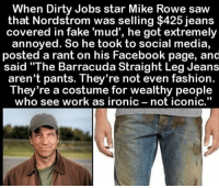 "Facebook, Fake, and Fashion: When Dirty Jobs star Mike Rowe saw  that Nordstrom was selling $425 jeans  covered in fake 'mud', he got extremely  annoyed. So he took to social media,  posted a rant on his Facebook page, and  said ""The Barracuda Straight Leg Jeans  aren't pants. They're not even fashion.  They're a costume for wealthy people  who see work as ironic  not iconic."