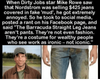 "Facebook, Fake, and Fashion: When Dirty Jobs star Mike Rowe saw  that Nordstrom was selling $425 jeans  covered in fake 'mud', he got extremely  annoyed. So he took to social media,  posted a rant on his Facebook page, and  said ""The Barracuda Straight Leg Jeans  aren't pants. They re not even fashion.  They're a costume for wealthy people  who see work as ironic not iconic,"" Respect to everyone who gets up and works hard everyday!!🇺🇸🇺🇸 trump Trump2020 presidentdonaldtrump draintheswamp makeamericagreatagain trumptrain triggered ------------------ FOLLOW👉🏼 @conservative.american 👈🏼 FOR MORE🇺🇸🇺🇸"
