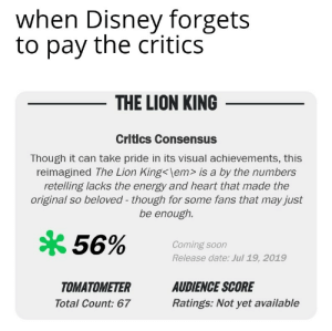Animals, Disney, and Energy: when Disney forgets  to pay the critics  THE LION KING  Critlcs Consensus  Though it can take pride in its visual achievements, this  reimagined The Lion King<\em> is a by the numbers  retelling lacks the energy and heart that made the  original so beloved - though for some fans that may just  be enough.  56%  Coming soon  Release date: Jul 19, 2019  TOMATOMETER  AUDIENCE SCORE  Ratings: Not yet available  Total Count: 67 Next time they are going to make it with real animals