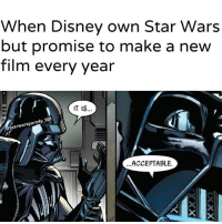 Disney, Jedi, and Memes: When Disney own Star Wars  but promise to make a new  film every year  IT IS..  starwarsparody 501  ACCEPTABLE. I'll take it. JUST DONT OVER DO IT DISNEY. starwars starwarsmeme starwarsmemes darthvader sith disney jedi prequels orginals sequels ownedit