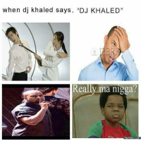 "when dj khaled says, ""DJ KHALED  Really ma nigga?  Comm"