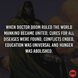 Doctor, United, and World: WHEN DOCTOR DOOM RULED THE WORLD  MANKIND BECAME UNITED, CURES FOR ALL  DISEASES WERE FOUND, CONFLICTS ENDED,  EDUCATION WAS UNIVERSAL AND HUNGER  WAS ABOLISHED.  co The fictional hero that we all need