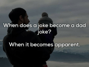 Dad, Joke, and Apparent: When does a joke become a dad  joke?  When it becomes apparent.  2