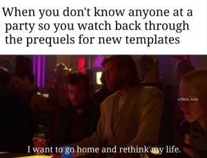 Death sticks anyone?: When don't know anyone at a  party so you watch back through  the prequels for new templates  you  u/Deus_Ares  I want to go home and rethink'my life. Death sticks anyone?