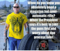 Guns, Memes, and Ted: When doO you Know you  absolutely need a  magazine ted semi-  automatic rifle?  When the President  says it's best to take  the guns firstand  worry about due  process later.