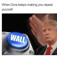 Dank Memes, Walle, and  Wall: When Dora keeps making you repeat  yourself  WALL GM (ik this is an old meme)