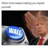 Memes, Dora, and 🤖: When Dora keeps making you repeat  yourself  WALL Making @shitheadsteve_ private for good so I don't get zucked twice