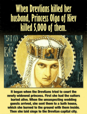 Im confused why she became a saint.: When Drevlians killed her  husDand, Princess Ulg oj Re  killed 5,000 of them.  It began when the Drevlians tried to court the  newly widowed princess. First she had the suitors  buried alive. When the unsuspecting wedding  guests arrived, she sent them to a bath house,  which she burned to the ground with them inside.  Then she laid siege to the Drevlian capital city. Im confused why she became a saint.