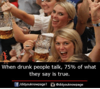 Drunk: when drunk people talk, 75% of what  they say is true.  f/didyouknowpagel @didyouknowpage
