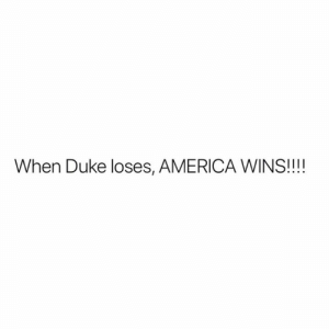 America, Duke, and Wins: When Duke loses, AMERICA WINS!!!!