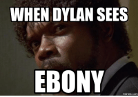 dylan: WHEN DYLAN SEES  EBONY  memes.COM