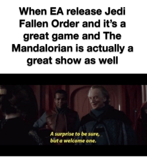 It's been a good week: When EA release Jedi  Fallen Order and it's  great game and The  Mandalorian is actually a  great show as well  A surprise to be sure  but a welcome one. It's been a good week