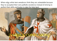History, White, and Edgy: When edgy white teen weeaboos think they are unbeatable because  they've accepted their own pathetic excistence instead of striving to  perfect their skills and bodvs to take the holy land  ISIBLE CONFUSION